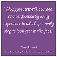 """ You Gain Strength, Courage and Confidence By Every Experience In Which You Really Stop To Look Fear In The Face "" - Eleanor Roosevelt  ~ Success Quote"