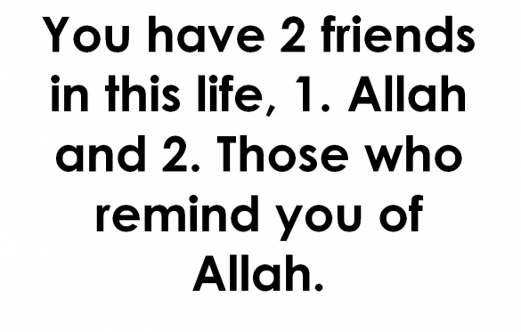 """ You Have 2 Friends In This Life, 1. Allah And 2. Those Who Remind You Of Allah ""   ~ Prayer Quote"