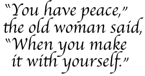""" You Have Peace, The Old Woman Said, When You Make It With Yourself """