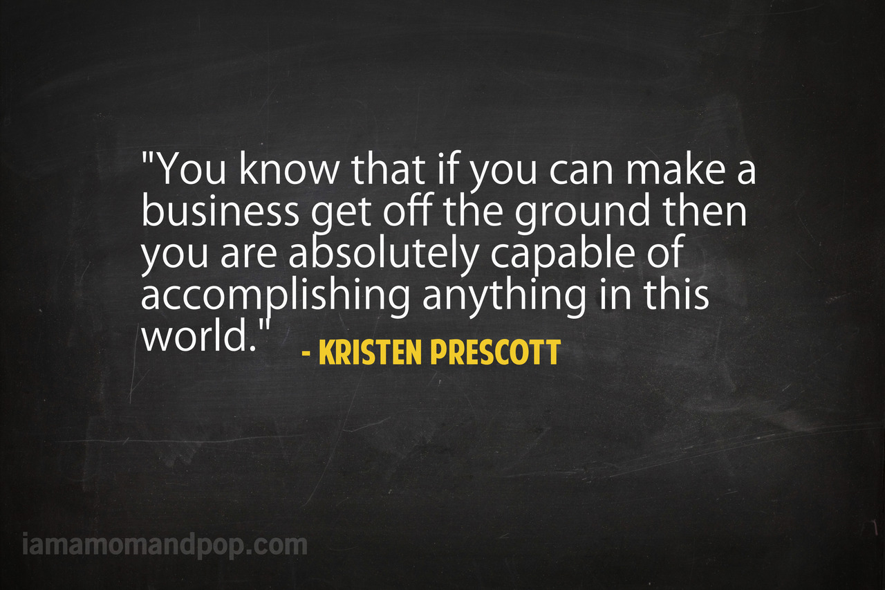 """ You Know That If You Can Make A Business Get Off The Ground Then You Are Absolutely Capable Of Accomplishing Anything In This World "" - Kristen Prescott   ~ Success Quote"
