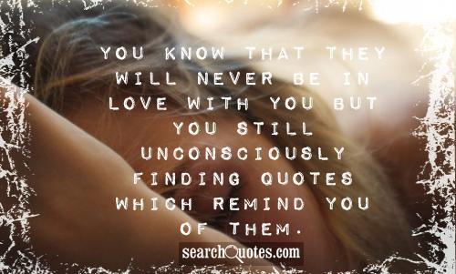 """"""" You Know That They Will Never Be In Love With  You But You Still Unconsciously Finding Quotes Which Remind You Of Them """" ~ Missing You Quote"""