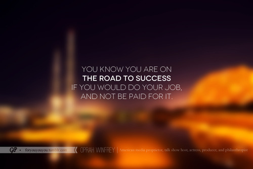 """ You Know You Are On The Road To Success If You Would Do Your Job And Not Be Paid For It """