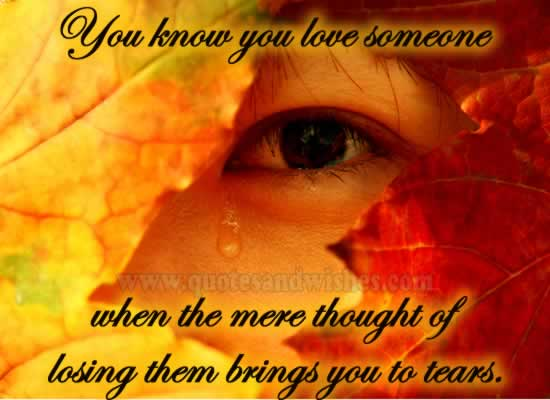 You Know You Love Someone When The Mere Thought Of Losing Them Brings You To Tears