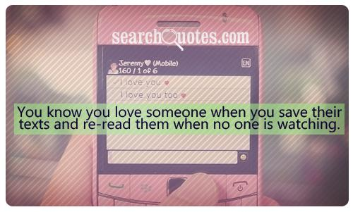 """You Know You Love Someone When You Save Their Texts And Re-Read Them When No One Is Watching"" ~ Missing You Quote"