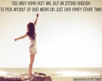 """ You May Have Hurt Me, But I'm Strong Enough To Pick Myself Up And Move On Just Like Every Other Time ""  ~ Sad Quote"