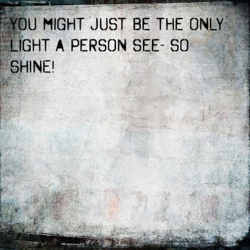 """you might just be the only light a person see so shine """" smile"""