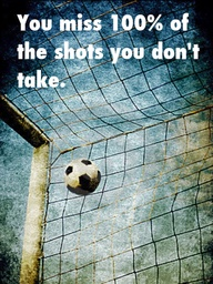 """ You Miss 100% Of The Shots You Don't Take ""   ~ Soccer Quote"