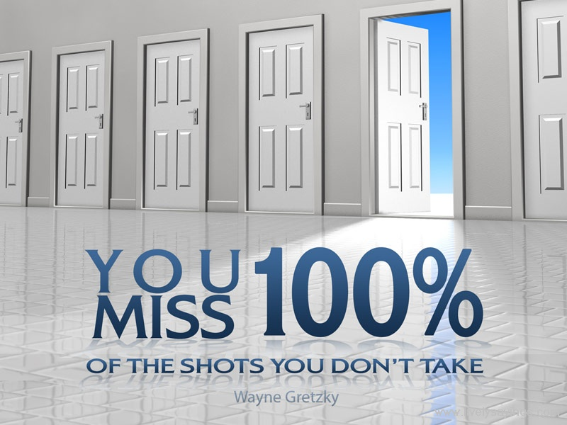 """ You Miss 100% Of The Shots You Don't Take "" - Wayne Gretzky"