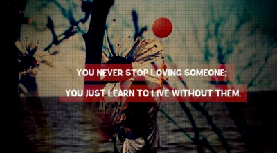 You Never Stop Loving Someone. You Just Learn To Live Without Them ~ Missing You Quote