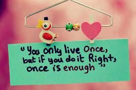 """ You Only Live Once, But If You Do It Right, Once Is Enough ""  ~ Sweet Quote"