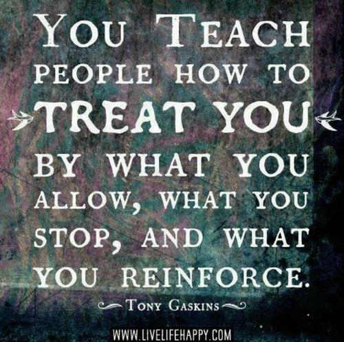 """ You Teach People How To Treat You By What You Allow, What You Stop, And What You Reinforce ""  - Tony Gaskins   ~ Politics Quote"