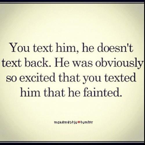 """ You Text Him, He Doesn' Text Back. He Was Obviously So Excited That You Texted Him That He Fainted ""  ~ Sad Quote"