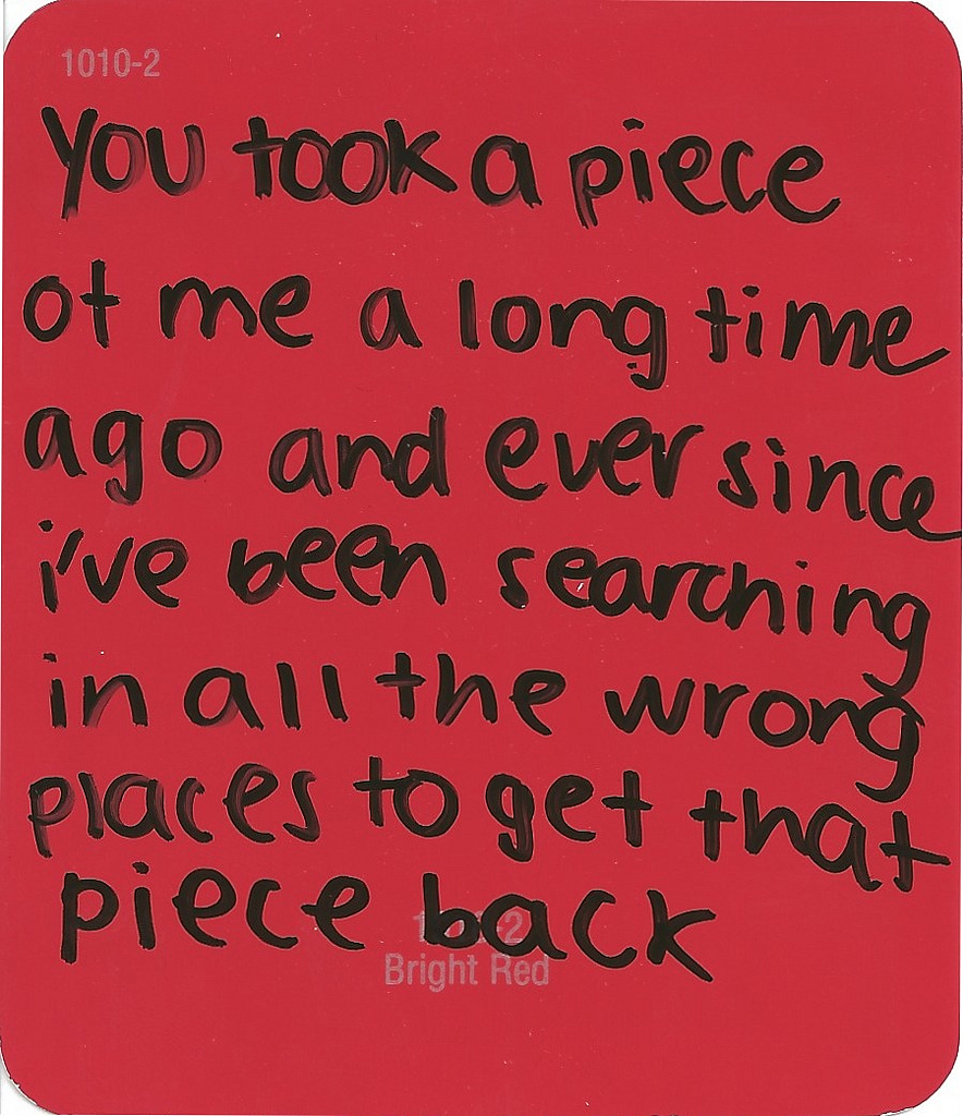 """You Took A Piece At Me A Long Time Ago And Ever Since I"