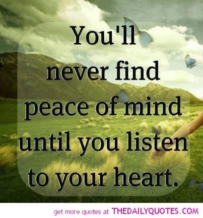 """ You'll Never Find Peace Of Mind Until You Listen To Your Heart """