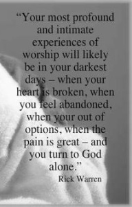 """ Your Most Profound And Intimate Of Experiences Of Worship Will Likely Be In Your Darkest Days….    - Rick Warren ~ Prayer Quote"
