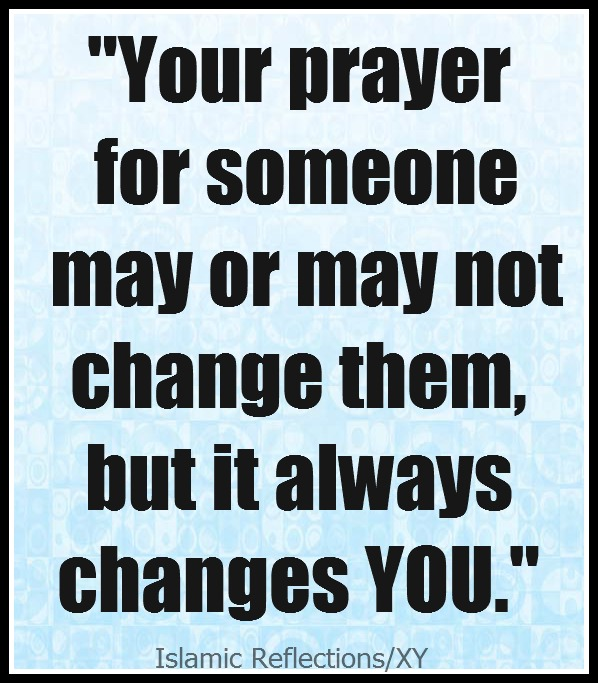 """ Your Prayer For Someone May Or May Not Change Them But It Always Changes You """