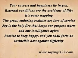 """ Your Success and Happiness Lie In You. External Conditions Are The Accidents Of Life, It's Outer Trapping…"