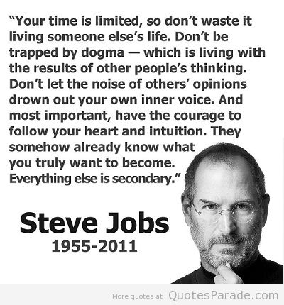 """Your Time Is Limited, So Don't Waste It Living Someone Else's Life. Don't Be Trapped By Dogma- Which Is Living With The Result Of Other  People's Thinking… Steve Jobs ~ Management Quote"