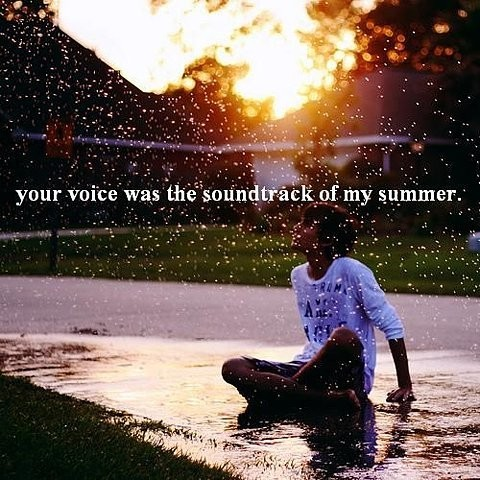 """ Your Voice Was The Soundtrack Of My Summer """