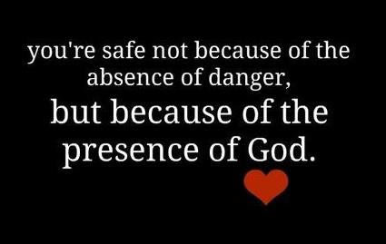 """ You're Safe Not Because Of The Absence Of Danger, But Because Of The Presence Of God ""  ~ Prayer Quote"