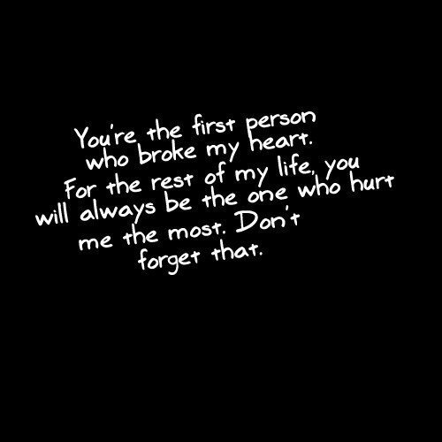 """ You're The First Person Who Broke My Heart. For the Rest Of My Life You Will Always Be The One Who Hurt Me The Most. Don't Forget That ""    ~ Sad Quote"