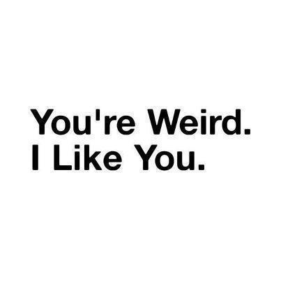 """ You're Weird. I Like You "" ~ Smile Quote"