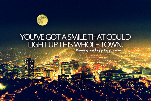 """ You've Got A Smile That Could Light Up This Whole Town """