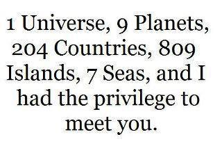 1 Universe, 9 Planets, 204 Countries, 809 Islands, 7 Seas, And I Had The Privilege To Meet You