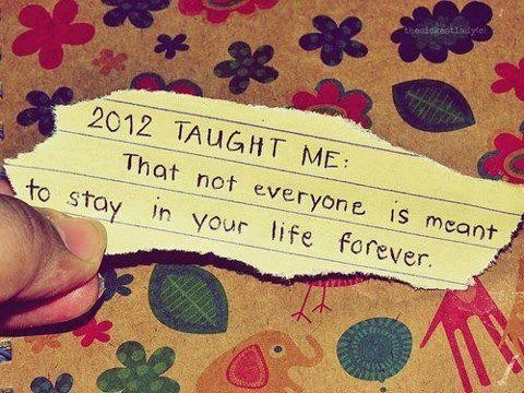 2012 Taught Me That Not Everyone Is Meant To Stay In Your Life Forever