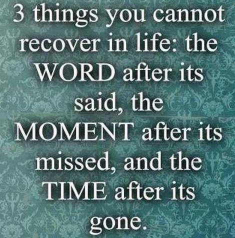 3 Things You Cannot Recover In Life, The Word After Its Said, The Moment After Its Missed, And The Time After Its Gone