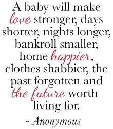 A Baby Will Make Love Stronger, Days Shorter, Nights Longer, Bankroll Smaller, Home Happier, Clothes Shabbier, The Past Forgotten And The Future Worth Living For