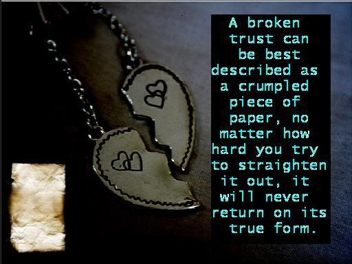 A Broken Trust Can Be Best Described As a Crumpled Piece Of Paper, No Matter How Hard You Try To Straighten It Out, It Will Never Return On Its True Form