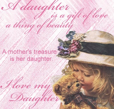 A Daughter Is a Gift Of Love a Thing Of Beauty, A Mother's Treasure Is Her Daughter. I Love My Daughter