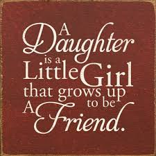 A Daughter Is a Little Girl That Grows Up To Be A Friend