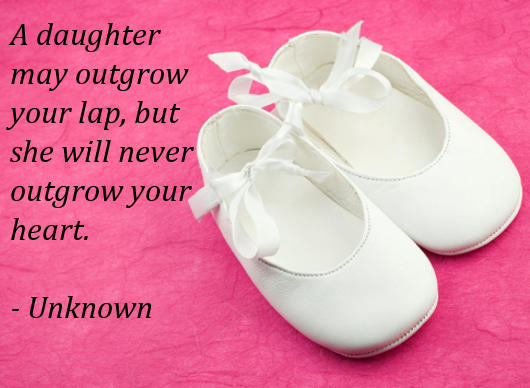 A Daughter May Outgrow Your Lap, But She Will Never Soutgrow Your Heart