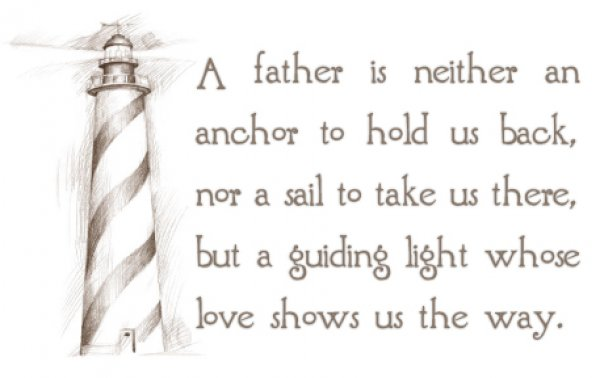 A Father Is Neither An Anchor To Hold Us Back, Nor a Sail To Take Us There, But a Guiding Light Whose Love Shows Us The Way