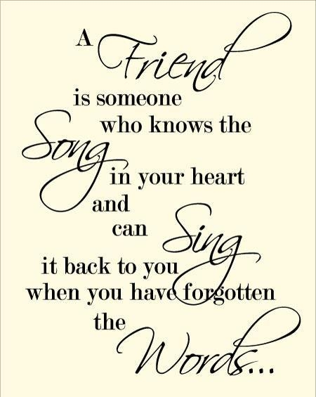 A Friend Is Someone Who Knows The Song In Your Heart And Can Sing It Back To You When You Have Forgotten The Words