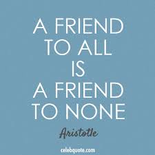 A Friend To All Is A Friend To None