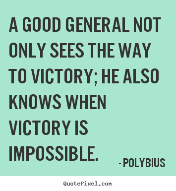 A Good General Not Only Sees The Way To Victory, He Also Knows When Victory Is Impossible