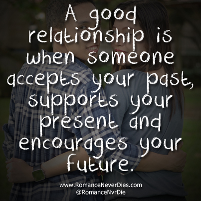 A Good Relationship Is When Someone Accepts Your Past, Supports Your Present And Encourages Your Future