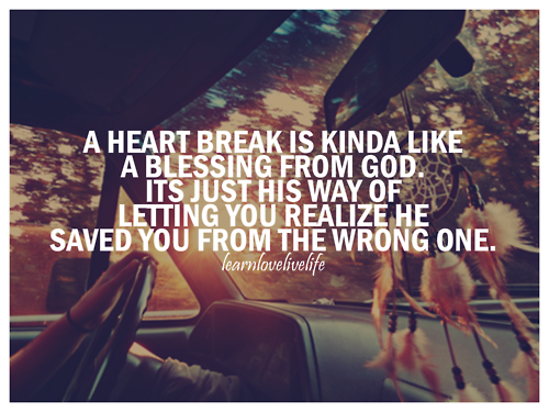 A Heart Break Is Kinda Like A Blessing From God. Its Just His Way Of Letting You Realize He Saved You From The Wrong One