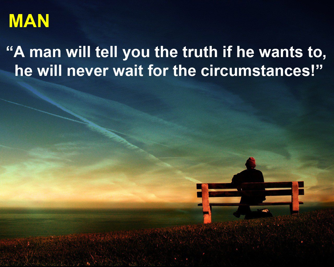 """A Man Will Tell You The Truth If He Wants To, He Will Never Wait For The Circumstances!"""