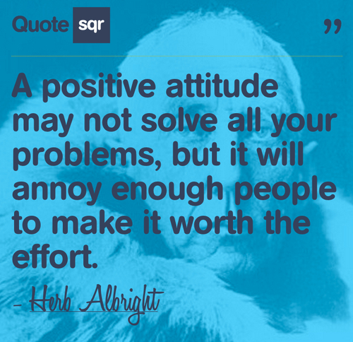 A Positive Attitude May Not Solve All Your Problems, But It Will Annoy Enough People To Make It Worth The Effort