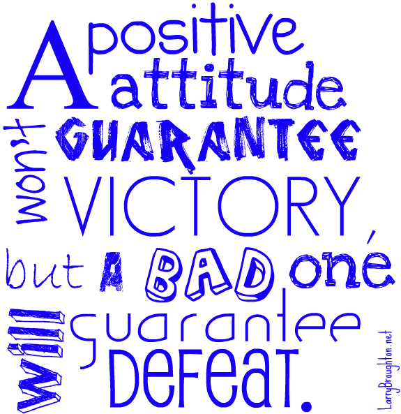 A Positive Attitude Won't Guarantee Victory, But A Bad One Will Guarantee Defeat