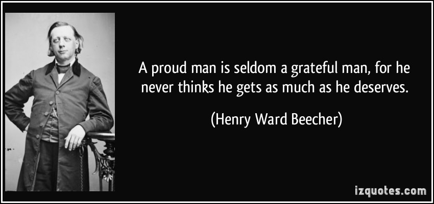 A Proud Man Is Seldom a Grateful Man, For He Never Thinks He Gets As He Deserves