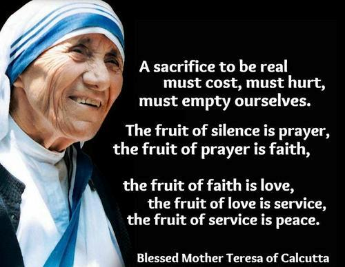 A Sacrifice To Be Real Must Cost, Must Hurt, Must Empty Ourselves. The Fruit Of Silence Is Prayer, The Fruit Of Prayer Is Faith, The Fruit Of Faith Is Love, The Fruit Of Love Is Service, The Fruit Of Service Is Peace