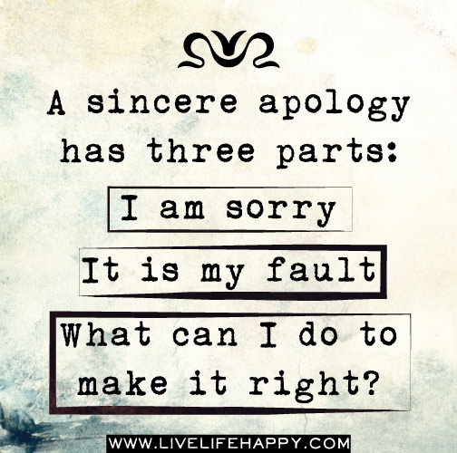 A Sincere Apology Has Three Parts, I Am Sorry, It Is My Fault, What Can I Do To Make It Right! ~ Apology Quote