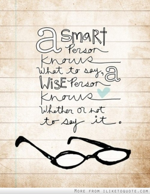 A Smart Person Knows What To Say, A Wise Person Know Whether Or Not To Say It