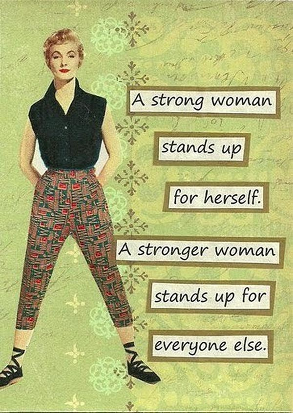 A Strong Woman Stands Up For Herself. A Stronger Woman Stands Up For Everyone Else