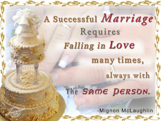 """ A Successful Marriage Requires Falling In Love Many Times, Always With The Same Person """